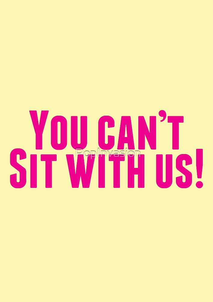 You Can't Sit With Us! by PopInvasion