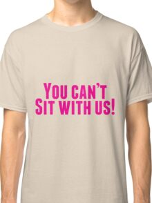 You Can't Sit With Us! Classic T-Shirt