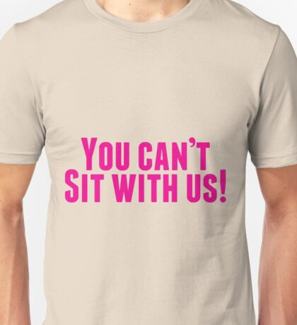 You Can't Sit With Us! Unisex T-Shirt