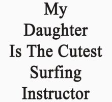 My Daughter Is The Cutest Surfing Instructor  by supernova23