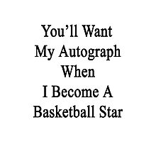 You'll Want My Autograph When I Become A Basketball Star  Photographic Print