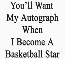 You'll Want My Autograph When I Become A Basketball Star  by supernova23