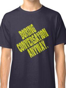 Boring Conversation Anyway. Classic T-Shirt