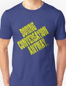 Boring Conversation Anyway. Unisex T-Shirt