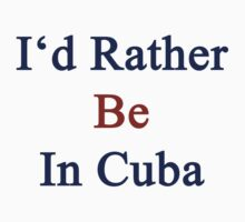 I'd Rather Be In Cuba by supernova23
