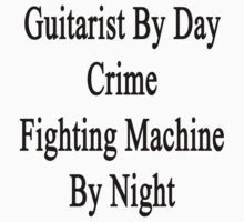 Guitarist By Day Crime Fighting Machine By Night by supernova23
