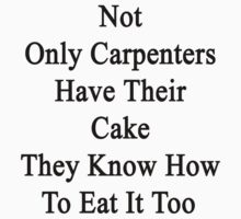 Not Only Carpenters Have Their Cake They Know How To Eat It Too by supernova23