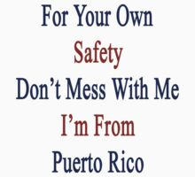 For Your Own Safety Don't Mess With Me I'm From Puerto Rico by supernova23