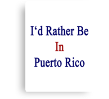 I'd Rather Be In Puerto Rico Canvas Print