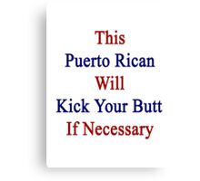This Puerto Rican Will Kick Your Butt If Necessary  Canvas Print