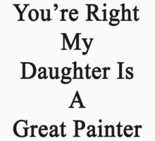 You're Right My Daughter Is A Great Painter  by supernova23