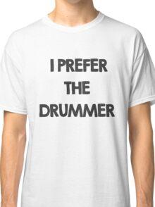 I prefer the drummer Classic T-Shirt