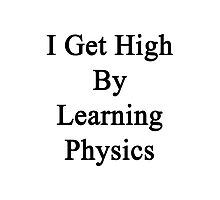 I Get High By Learning Physics  Photographic Print