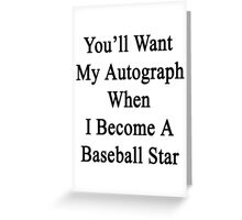 You'll Want My Autograph When I Become A Baseball Star Greeting Card
