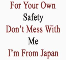 For Your Own Safety Don't Mess With Me I'm From Japan  by supernova23