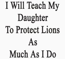I Will Teach My Daughter To Protect Lions As Much As I Do  by supernova23
