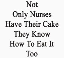 Not Only Nurses Have Their Cake They Know How To Eat It Too  by supernova23