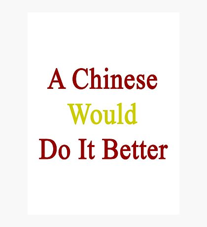 A Chinese Would Do It Better  Photographic Print
