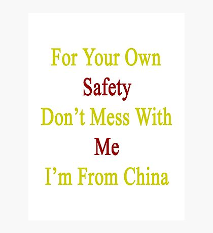 For Your Own Safety Don't Mess With Me I'm From China  Photographic Print