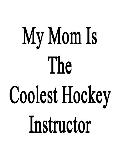 My Mom Is The Coolest Hockey Instructor  by supernova23