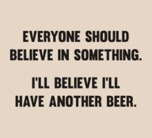 Everyone Should Believe In Something. I'll Believe I'll Have Another Beer. by BrightDesign