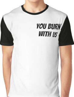 You Burn With Us Graphic T-Shirt