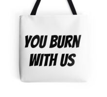 You Burn With Us Tote Bag