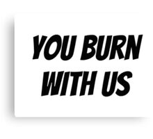 You Burn With Us Canvas Print