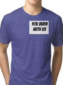 You Burn With Us Tri-blend T-Shirt