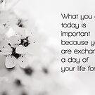 What you do today is important, because you are exchanging a day of your life for it. by netza