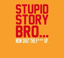 stupid story bro... now shut the f*** up Unisex T-Shirt