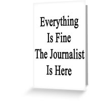 Everything Is Fine The Journalist Is Here  Greeting Card