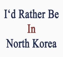 I'd Rather Be In North Korea by supernova23