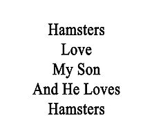 Hamsters Love My Son And He Loves Hamsters  Photographic Print