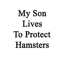My Son Lives To Protect Hamsters  Photographic Print