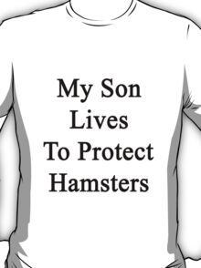 My Son Lives To Protect Hamsters  T-Shirt