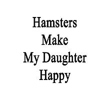 Hamsters Make My Daughter Happy  Photographic Print