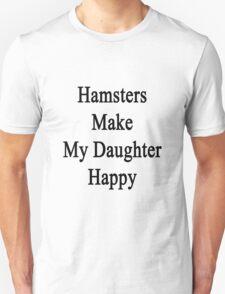 Hamsters Make My Daughter Happy  Unisex T-Shirt