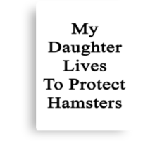 My Daughter Lives To Protect Hamsters  Canvas Print