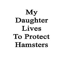My Daughter Lives To Protect Hamsters  Photographic Print