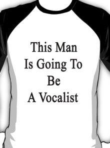 This Man Is Going To Be A Vocalist  T-Shirt