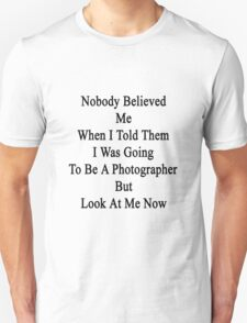 Nobody Believed Me When I Told Them I Was Going To Be A Photographer But Look At Me Now T-Shirt
