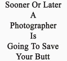 Sooner Or Later A Photographer Is Going To Save Your Butt  by supernova23