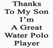 Thanks To My Son I'm A Great Water Polo Player  by supernova23