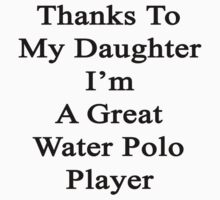 Thanks To My Daughter I'm A Great Water Polo Player  by supernova23
