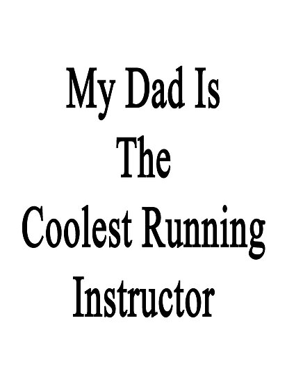 My Dad Is The Coolest Running Instructor  by supernova23