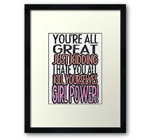 You're All Great Just Kidding I Hate You All Kill Yourselves GIRL POWER Framed Print