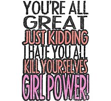 You're All Great Just Kidding I Hate You All Kill Yourselves GIRL POWER Photographic Print