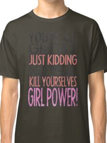 You're All Great Just Kidding I Hate You All Kill Yourselves GIRL POWER Classic T-Shirt