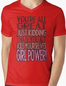 You're All Great Just Kidding I Hate You All Kill Yourselves GIRL POWER Mens V-Neck T-Shirt